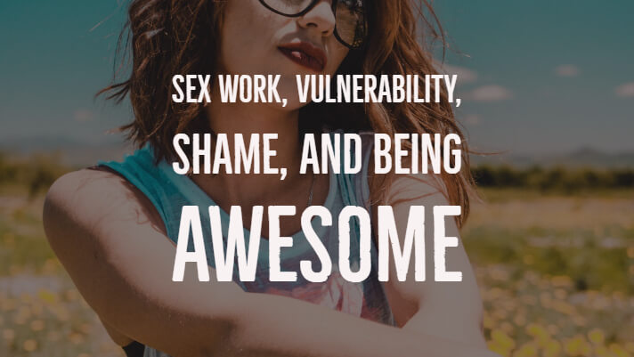 Sex Work, Vulnerability, Shame, and Being Awesome