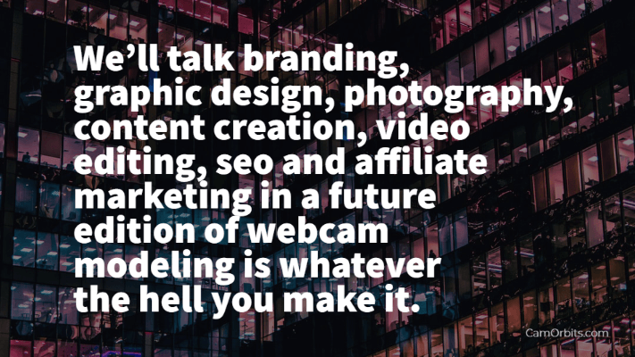 We'll talk branding, graphic design, photography, content creation, video editing, seo and affiliate marketing in a future edition of webcam modeling is whatever the hell you make it.